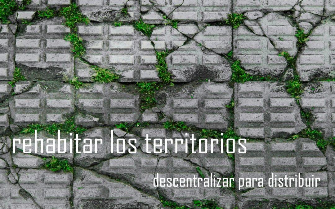 REHABITAR LOS TERRITORIOS: Descentralizar para redistribuir